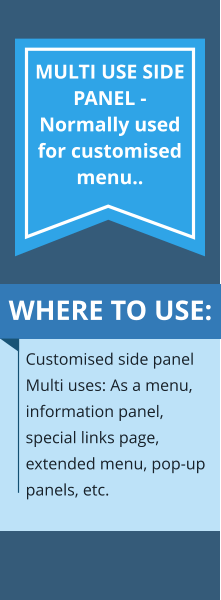 WHERE TO USE: Customised side panel Multi uses: As a menu, information panel, special links page, extended menu, pop-up panels, etc. MULTI USE SIDE PANEL - Normally used for customised menu..